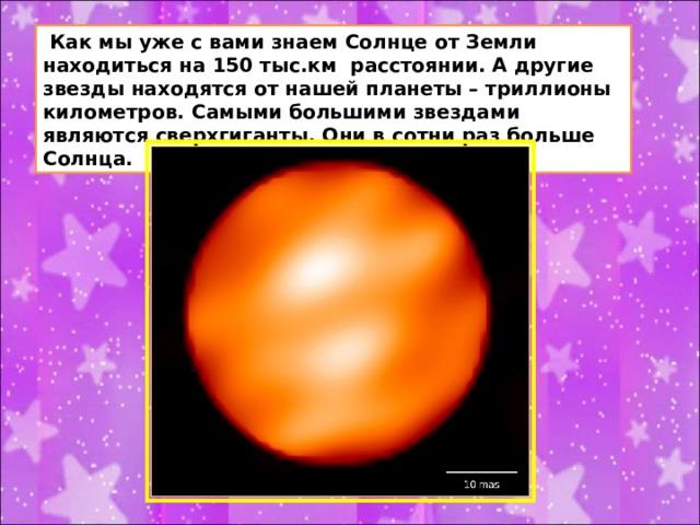 Как мы уже с вами знаем Солнце от Земли находиться на 150 тыс.км расстоянии. А другие звезды находятся от нашей планеты – триллионы километров. Самыми большими звездами являются сверхгиганты. Они в сотни раз больше Солнца.