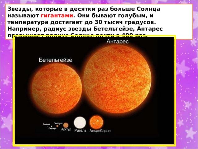 Звезды, которые в десятки раз больше Солнца называют гигантами . Они бывают голубым, и температура достигает до 30 тысяч градусов. Например, радиус звезды Бетельгейзе, Антарес превышает радиус Солнце почти в 400 раз.