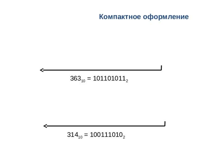 Компактное  оформление 363 10 = 101101011 2 314 10 = 100111010 2
