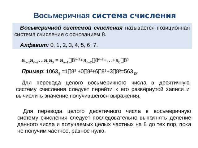 Восьмеричная система  счисления Восьмеричной системой счисления называется позиционная система счисления с основанием 8. Алфавит: 0, 1, 2, 3, 4, 5, 6, 7. a n–1 a n–2 …a 1 a 0 = a n–1  8 n–1 +a n–2  8 n–2 +…+a 0  8 0 Пример : 1063 8 =1  8 3 +0  8 2 +6  8 1 +3  8 0 =563 10 . Для перевода целого восьмеричного числа в десятичную систему счисления следует перейти к его развёрнутой записи и вычислить значение получившегося выражения. Для перевода целого десятичного числа в восьмеричную систему счисления следует последовательно выполнять деление данного числа и получаемых целых частных на 8 до тех пор, пока не получим частное, равное нулю.