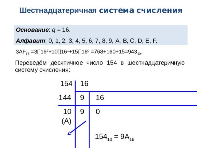 Шестнадцатеричная система  счисления Основание : q = 16. Алфавит : 0, 1, 2, 3, 4, 5, 6, 7, 8, 9, A, B, C, D, E, F. 3АF 16 =3  16 2 +10  16 1 +15  16 0 =768+160+15=943 10 . Переведём десятичное число 154 в шестнадцатеричную систему счисления: 16 154 16 -144 9 9 10 0 (А) 154 10 = 9А 16