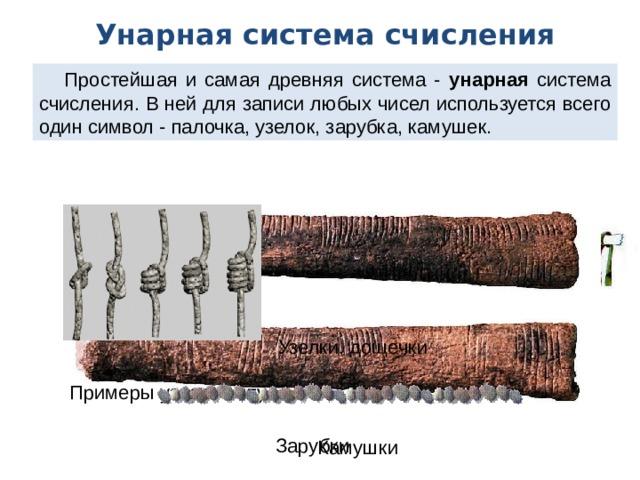 Унарная система счисления Простейшая и самая древняя система - унарная система счисления. В ней для записи любых чисел используется всего один символ - палочка, узелок, зарубка, камушек. Узелки, дощечки Узелковое письмо «кипу» Примеры узлов «кипу» Зарубки Камушки