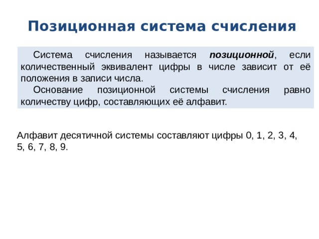 Позиционная система счисления Система счисления называется позиционной , если количественный эквивалент цифры в числе зависит от её положения в записи числа. Основание позиционной системы счисления равно количеству цифр, составляющих её алфавит. Алфавит десятичной системы составляют цифры 0, 1, 2, 3, 4, 5, 6, 7, 8, 9.