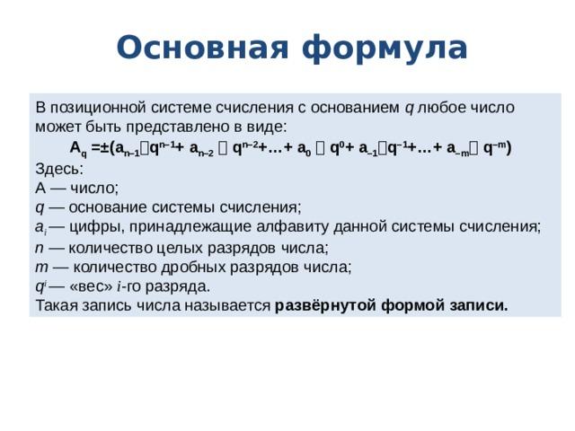 Основная формула В позиционной системе счисления с основанием q любое число может быть представлено в виде: A q =±(a n–1  q n–1 + a n–2   q n–2 +…+ a 0   q 0 + a –1  q –1 +…+ a –m  q –m )  Здесь: А — число; q — основание системы счисления; a i — цифры, принадлежащие алфавиту данной системы счисления; n — количество целых разрядов числа; m — количество дробных разрядов числа; q i — «вес» i -го разряда. Такая запись числа называется развёрнутой формой записи.