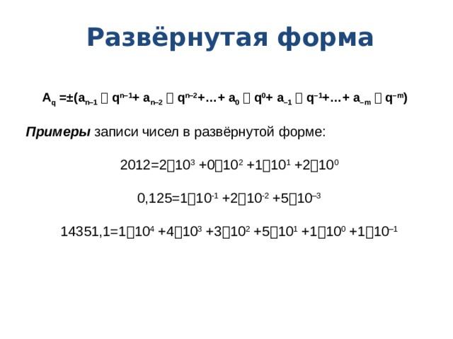 Развёрнутая форма A q =±(a n–1   q n–1 + a n–2   q n–2 +…+ a 0   q 0 + a –1   q –1 +…+ a –m   q –m )  Примеры записи чисел в развёрнутой форме: 2012=2  10 3 +0  10 2 +1  10 1 +2  10 0 0,125=1  10 -1 +2  10 -2 +5  10 –3 14351,1=1  10 4 +4  10 3 +3  10 2 +5  10 1 +1  10 0 +1  10 –1