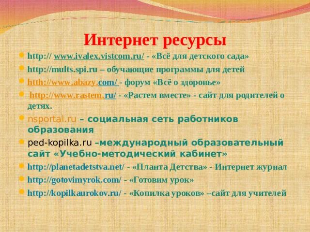 Интернет ресурсы http :// www . ivalex . vistcom . ru/  - «Всё для детского сада» http :// mults . spi . ru – обучающие программы для детей htth://www . abazy . com / - форум «Всё о здоровье»  http :// www . rastem . ru /  - «Растем вместе» - сайт для родителей о детях. nsportal.ru  – социальная сеть работников образования ped-kopilka.ru  –международный образовательный сайт «Учебно-методический кабинет» http://planetadetstva.net/  - «Планта Детства» - Интернет журнал http://gotovimyrok.com/  - «Готовим урок» http://kopilkaurokov.ru/  - «Копилка уроков» –сайт для учителей