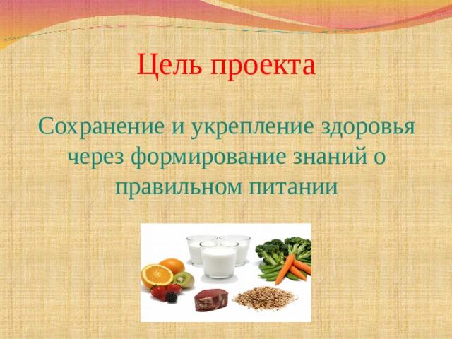 Цель проекта Сохранение и укрепление здоровья через формирование знаний о правильном питании