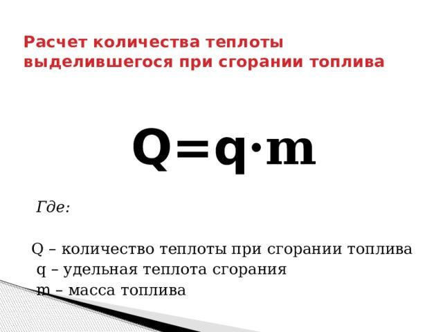 Расчет количества теплоты выделившегося при сгорании топлива Q=q ·m  Где: Q – количество теплоты при сгорании топлива  q – удельная теплота сгорания  m – масса топлива