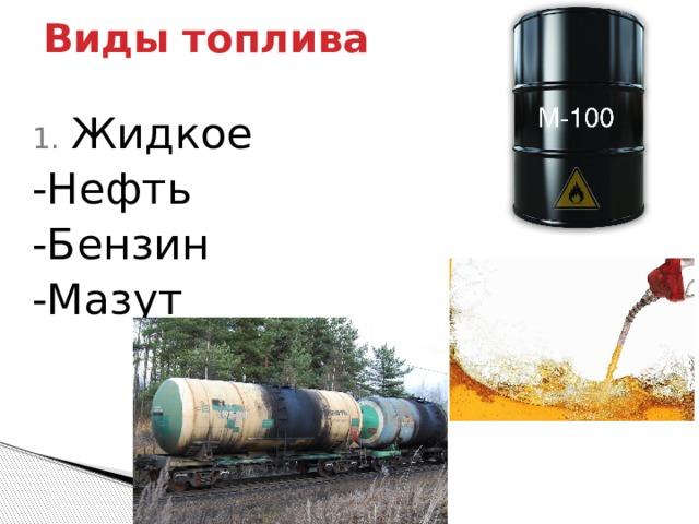 Виды топлива Жидкое -Нефть -Бензин -Мазут