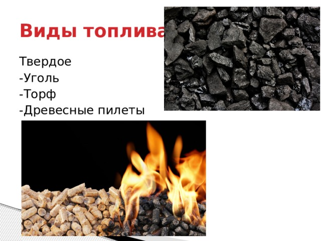 Виды топлива Твердое -Уголь -Торф -Древесные пилеты