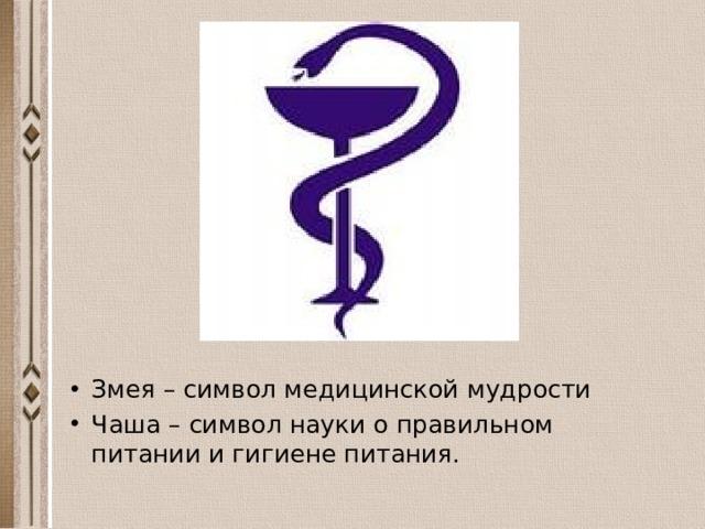Змея – символ медицинской мудрости Чаша – символ науки о правильном питании и гигиене питания.