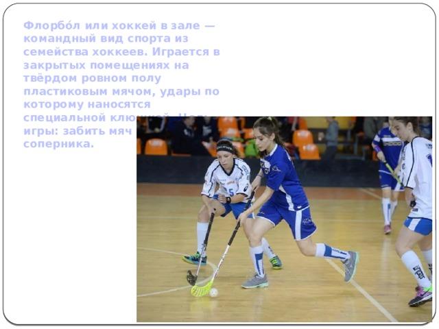 Флорбо́л или хоккей в зале — командный вид спорта из семейства хоккеев. Играется в закрытых помещениях на твёрдом ровном полу пластиковым мячом, удары по которому наносятся специальной клюшкой. Цель игры: забить мяч в ворота соперника.