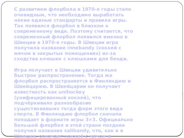 С развитием флорбола в 1970-е годы стало очевидным, что необходимо выработать некие единые стандарты и правила игры. Так появился флорбол в близком к современному виде. Поэтому считается, что современный флорбол появился именно в Швеции в 1970-е годы. В Швеции игра получила название innebandy (хоккей с мячом в закрытых помещениях) из-за сходства клюшек с клюшками для бенди.  Игра получает в Швеции удивительно быстрое распространение. Тогда же флорбол распространяется в Финляндию и Швейцарию. В Швейцарии он получает известность как unihockey (унифицированный хоккей), что подчёркивало разнообразие существовавших тогда форм этого вида спорта. В Финляндию флорбол сначала попадает в формате игры 3×3. Официально большой флорбол в этой стране позднее получил название salibandy, что, как и в Швеции, означает хоккей с мячом в закрытых помещениях