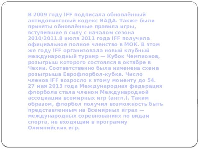 В 2009 году IFF подписала обновлённый антидопинговый кодекс ВАДА. Также были приняты обновлённые правила игры, вступившие в силу с началом сезона 2010/2011.8 июля 2011 года IFF получила официальное полное членство в МОК. В этом же году IFF организовала новый клубный международный турнир — Кубок Чемпионов, розыгрыш которого состоялся в октябре в Чехии. Соответственно была изменена схема розыгрыша Еврофлорбол-кубка. Число членов IFF возросло к этому моменту до 54. 27 мая 2013 года Международная федерация флорбола стала членом Международной ассоциации всемирных игр (англ.). Таким образом, флорбол получил возможность быть представленным на Всемирных играх — международных соревнованиях по видам спорта, не входящим в программу Олимпийских игр.