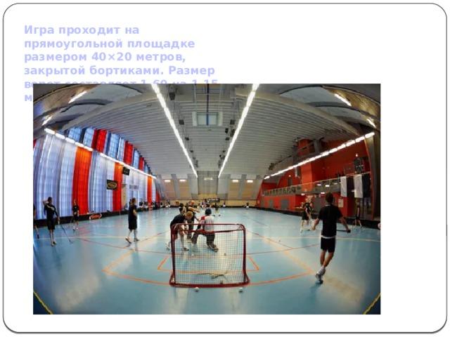 Игра проходит на прямоугольной площадке размером 40×20 метров, закрытой бортиками. Размер ворот составляет 1,60 на 1,15 метров.