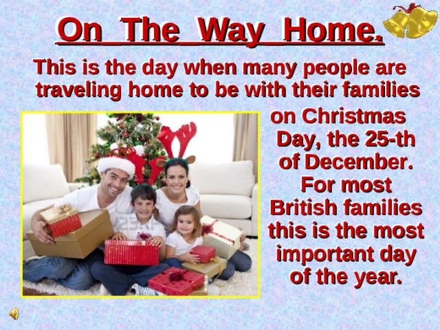 On_The_Way_Home. This is the day when many people are traveling home to be with their families on Christmas Day , the 25-th of December . For most British families this is the most important day of the year.