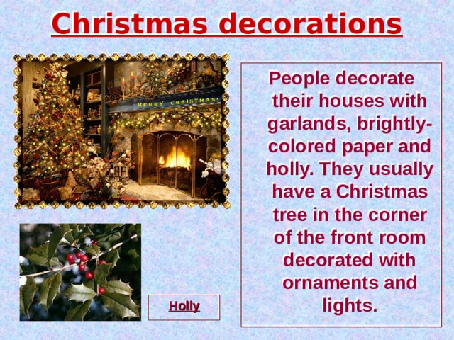 Christmas decorations People decorate their houses with garlands, brightly-colored paper and holly. They usually have a Christmas tree in the corner of the front room decorated with ornaments and lights. Holly