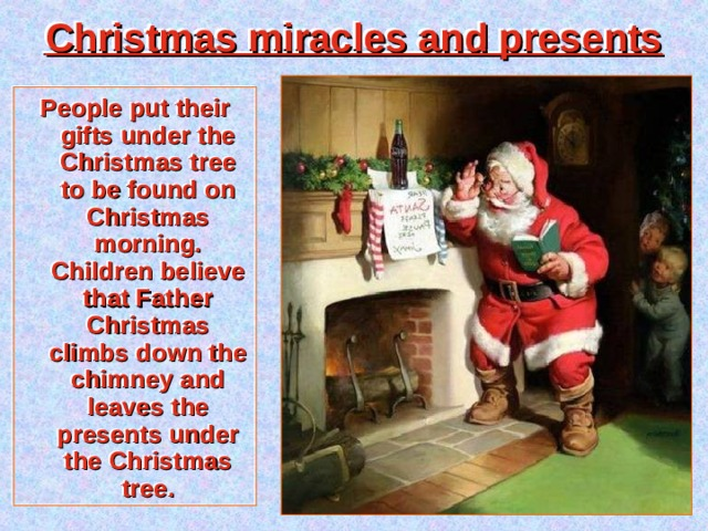 Christmas miracles and presents People put their gifts under the Christmas tree to be found on Christmas morning. Children believe that Father Christmas climbs down the chimney and leaves the presents under the Christmas tree.