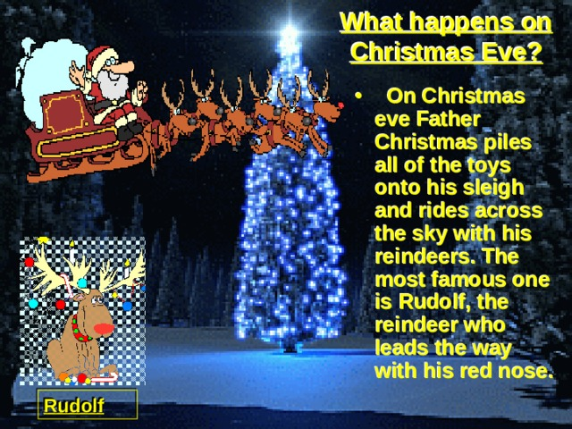 What happens on Christmas Eve?  On Christmas eve Father Christmas piles all of the toys onto his sleigh and rides across the sky with his reindeers. The most famous one is Rudolf, the reindeer who leads the way with his red nose. Rudolf
