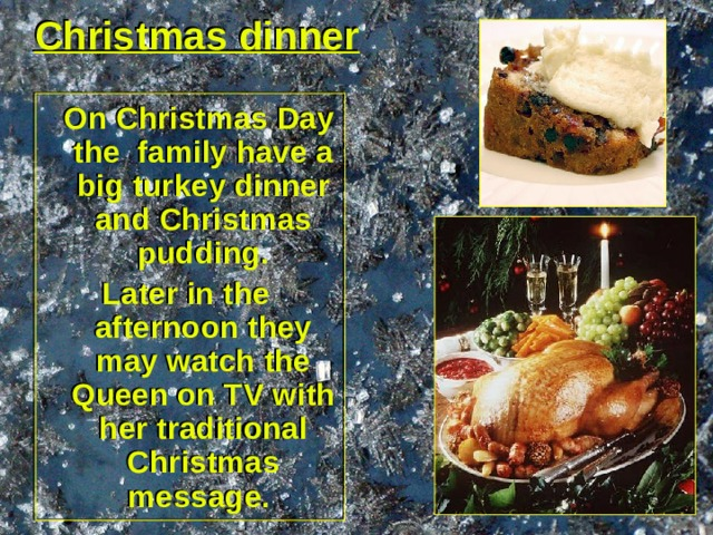 Christmas dinner  On Christmas Day the family have a big turkey dinner and Christmas pudding. Later in the afternoon they may watch the Queen on TV with her traditional Christmas message.