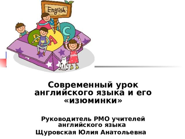 Современный урок английского языка и его «изюминки»  Руководитель РМО учителей английского языка Щуровская Юлия Анатольевна