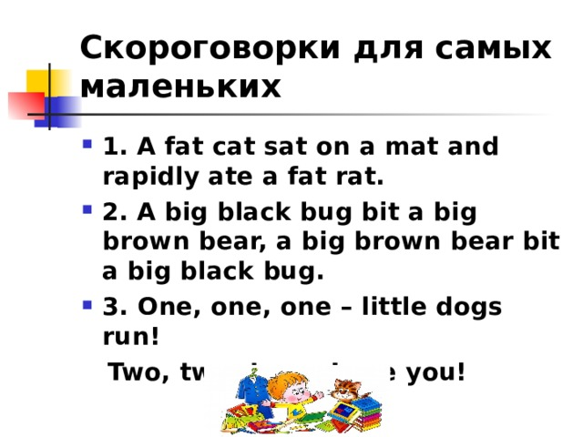 Скороговорки для самых маленьких 1.  A fat cat sat on a mat and rapidly ate a fat rat.  2.  A big black bug bit a big brown bear, a big brown bear bit a big black bug. 3. One, one, one – little dogs run!  Two, two, two – I see you!