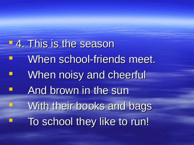4. This is the season  When school-friends meet.  When noisy and cheerful  And brown in the sun  With their books and bags  To school they like to run!