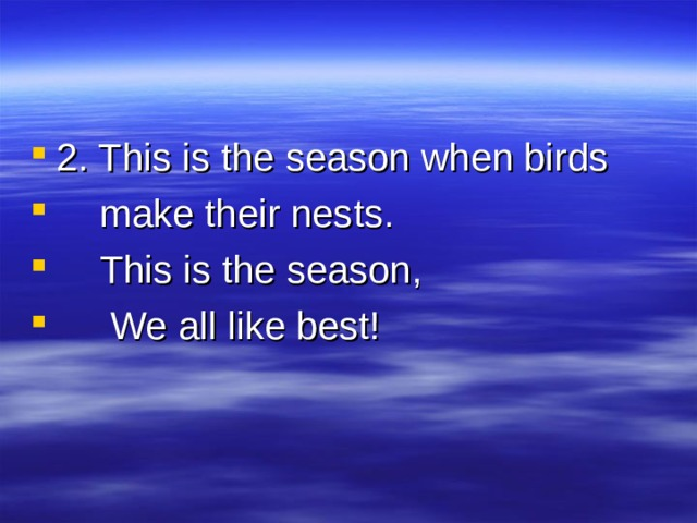 2. This is the season when birds  make their nests.  This is the season,  We all like best!