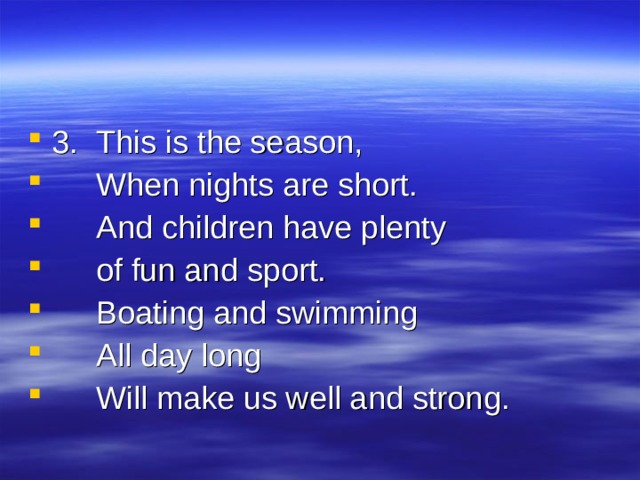 3.  This is the season,  When nights are short.  And children have plenty  of fun and sport.  Boating and swimming  All day long  Will make us well and strong.
