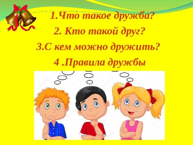 1.Что такое дружба? 1.Что такое дружба? 2. Кто такой друг? 3.С кем можно дружить? 4 .Правила дружбы