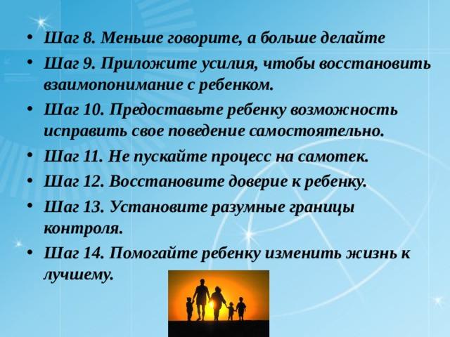 Шаг 8. Меньше говорите, а больше делайте Шаг 9. Приложите усилия, чтобы восстановить взаимопонимание с ребенком. Шаг 10. Предоставьте ребенку возможность исправить свое поведение самостоятельно. Шаг 11. Не пускайте процесс на самотек. Шаг 12. Восстановите доверие к ребенку. Шаг 13. Установите разумные границы контроля. Шаг 14. Помогайте ребенку изменить жизнь к лучшему.