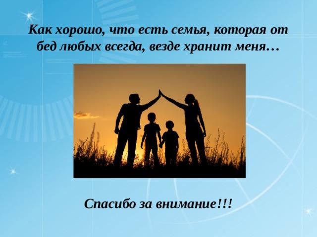 Как хорошо, что есть семья, которая от бед любых всегда, везде хранит меня… Спасибо за внимание!!!