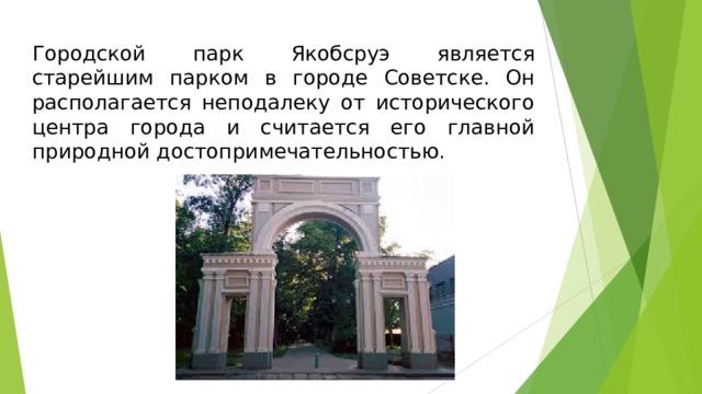 Городской парк Якобсруэ является старейшим парком в городе Советске. Он располагается неподалеку от исторического центра города и считается его главной природной достопримечательностью.