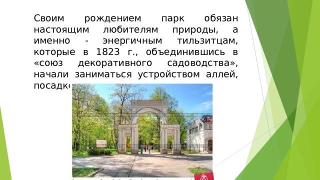 Своим рождением парк обязан настоящим любителям природы, а именно - энергичным тильзитцам, которые в 1823 г., объединившись в «союз декоративного садоводства», начали заниматься устройством аллей, посадкой деревьев и клумб.