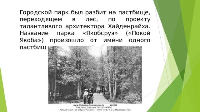Городской парк был разбит на пастбище, переходящем в лес, по проекту талантливого архитектора Хайденрайха. Название парка «Якобсруэ» («Покой Якоба») произошло от имени одного пастбищного сторожа Якоба.