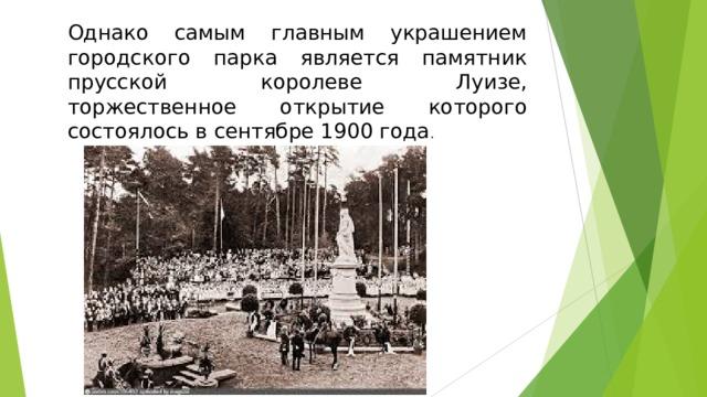 Однако самым главным украшением городского парка является памятник прусской королеве Луизе, торжественное открытие которого состоялось в сентябре 1900 года .