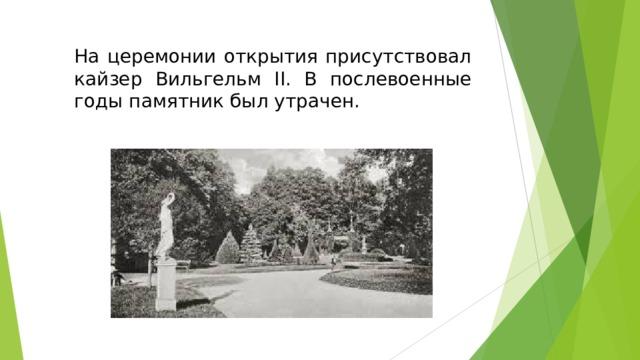На церемонии открытия присутствовал кайзер Вильгельм II. В послевоенные годы памятник был утрачен.