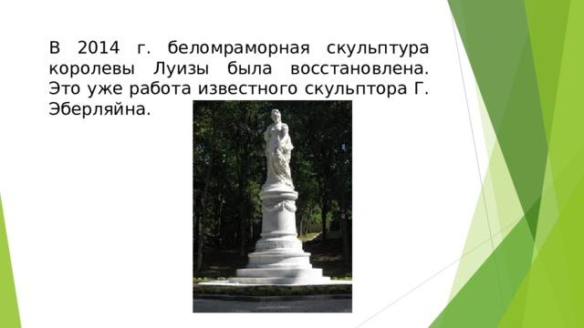 В 2014 г. беломраморная скульптура королевы Луизы была восстановлена. Это уже работа известного скульптора Г. Эберляйна.