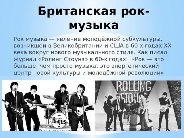 Британская рок-музыка Рок музыка— явление молодёжной субкультуры, возникшей в Великобритании и США в 60-х годах ХХ века вокруг нового музыкального стиля. Как писал журнал «Ролинг Стоунз» в 60-х годах: «Рок — это больше, чем просто музыка, это энергетический центр новой культуры и молодёжной революции»