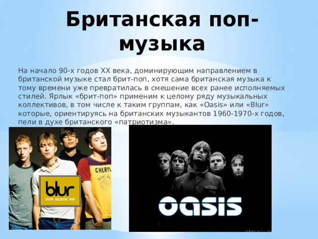 Британская поп-музыка На начало 90-х годов ХХ века, доминирующим направлением в британской музыке стал брит-поп, хотя сама британская музыка к тому времени уже превратилась в смешение всех ранее исполняемых стилей. Ярлык «брит-поп» применим к целому ряду музыкальных коллективов, в том числе к таким группам, как «Oasis» или «Blur» которые, ориентируясь на британских музыкантов 1960-1970-х годов, пели в духе британского «патриотизма».