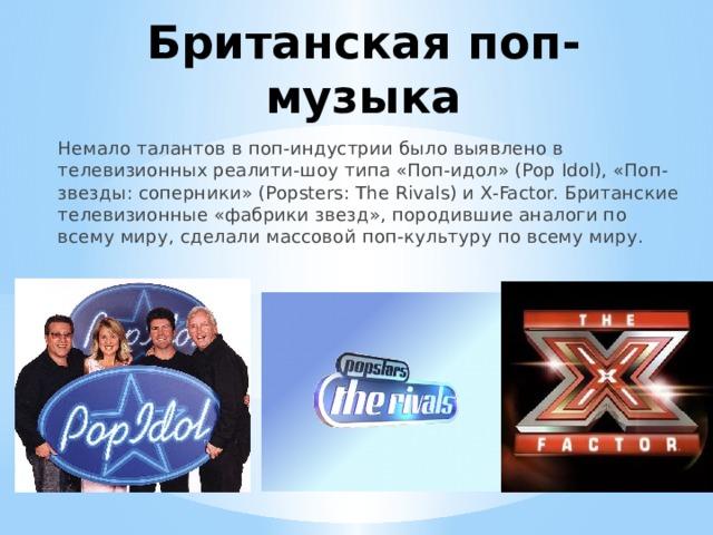 Британская поп-музыка Немало талантов в поп-индустрии было выявлено в телевизионных реалити-шоу типа «Поп-идол» (Pop Idol), «Поп-звезды: соперники» (Popsters: The Rivals) и X-Factor. Британские телевизионные «фабрики звезд», породившие аналоги по всему миру, сделали массовой поп-культуру по всему миру.