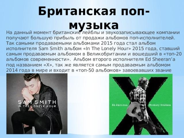 Британская поп-музыка На данный момент британские лейблы и звукозаписывающее компании получают большую прибыль от продажи альбомов поп-исполнителей. Так самыми продаваемыми альбомами 2015 года стал альбом исполнителя Sam Smith альбом «In The Lonely Hour» 2015 года, ставший самым продаваемым альбомом в Великобритании и вошедший в «топ-20 альбомов современности». Альбом второго исполнителя Ed Sheeran'а под названием «Х», так же является самым продаваемым альбомом 2014 года в мире и входит в «топ-50 альбомов» завоевавших звание «зрительских симпатий».