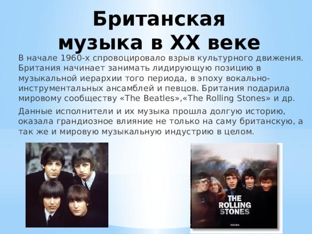 Британская музыка в ХX веке В начале 1960-х спровоцировало взрыв культурного движения. Британия начинает занимать лидирующую позицию в музыкальной иерархии того периода, в эпоху вокально-инструментальных ансамблей и певцов. Британия подарила мировому сообществу «The Beatles»,«The Rolling Stones» и др. Данные исполнители и их музыка прошла долгую историю, оказала грандиозное влияние не только на саму британскую, а так же и мировую музыкальную индустрию в целом.