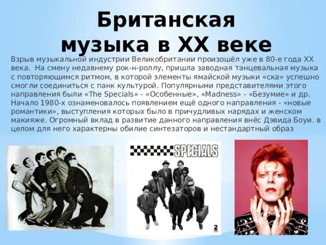 Британская музыка в ХX веке Взрыв музыкальной индустрии Великобритании произошёл уже в 80-е года ХХ века. На смену недавнему рок-н-роллу, пришла заводная танцевальная музыка с повторяющимся ритмом, в которой элементы ямайской музыки «ска» успешно смогли соединиться с панк культурой. Популярными представителями этого направления были «The Specials» - «Особенные», «Madness» - «Безумие» и др. Начало 1980-х ознаменовалось появлением ещё одного направления - «новые романтики», выступления которых было в причудливых нарядах и женском макияже. Огромный вклад в развитие данного направления внёс Дэвида Боуи. в целом для него характерны обилие синтезаторов и нестандартный образ