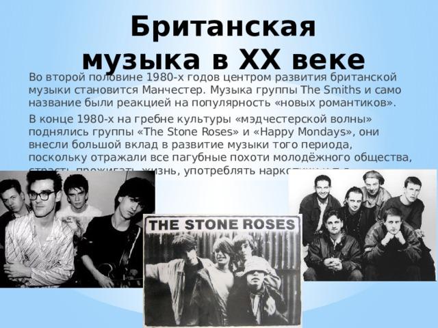 Британская музыка в ХX веке Во второй половине 1980-х годов центром развития британской музыки становится Манчестер. Музыка группы The Smiths и само название были реакцией на популярность «новых романтиков». В конце 1980-х на гребне культуры «мэдчестерской волны» поднялись группы «The Stone Roses» и «Happy Mondays», они внесли большой вклад в развитие музыки того периода, поскольку отражали все пагубные похоти молодёжного общества, страсть прожигать жизнь, употреблять наркотики и т.д
