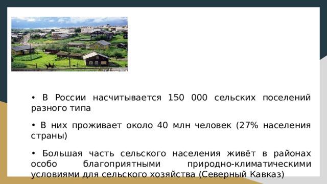 • В России насчитывается 150 000 сельских поселений разного типа • В них проживает около 40 млн человек (27% населения страны) • Большая часть сельского населения живёт в районах особо благоприятными природно-климатическими условиями для сельского хозяйства (Северный Кавказ)
