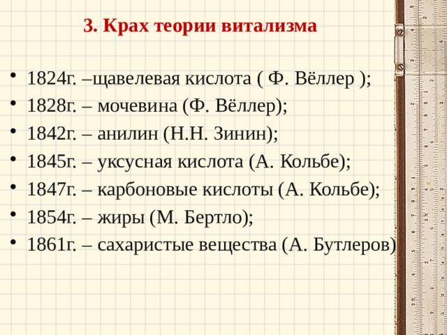 3. Крах теории витализма 1824г. –щавелевая кислота ( Ф. Вёллер ); 1828г. – мочевина (Ф. Вёллер); 1842г. – анилин (Н.Н. Зинин); 1845г. – уксусная кислота (А. Кольбе); 1847г. – карбоновые кислоты (А. Кольбе); 1854г. – жиры (М. Бертло); 1861г. – сахаристые вещества (А. Бутлеров)