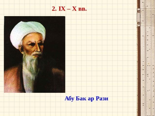 2. IX – X вв. Абу Бак ар Рази