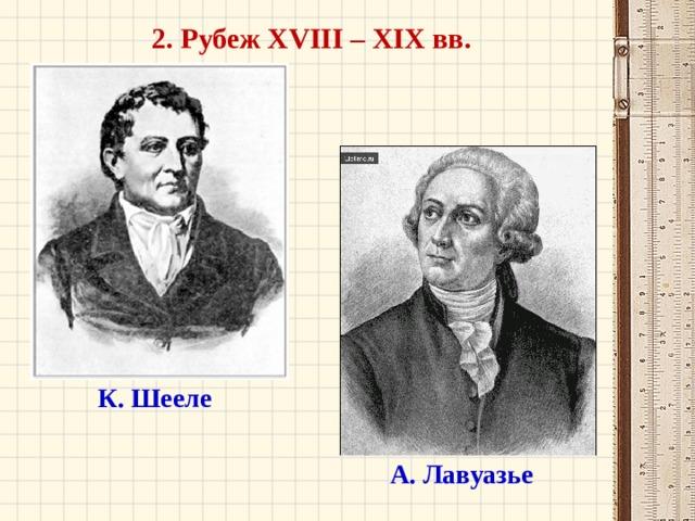 2. Рубеж XVIII – XIX вв. К. Шееле А. Лавуазье
