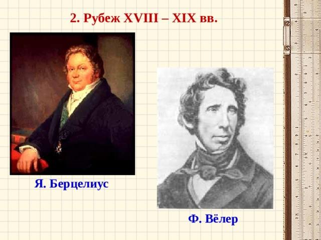 2. Рубеж XVIII – XIX вв. Я. Берцелиус Ф. Вёлер